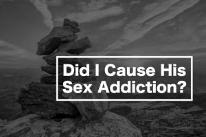 Did I Cause His Sex Addiction - for Partners of Sex Addicts