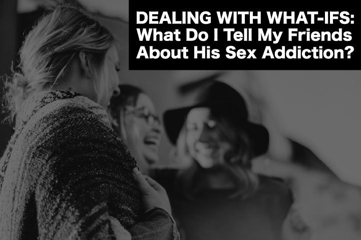 What Do I Tell My Friends About His Sex Addiction?